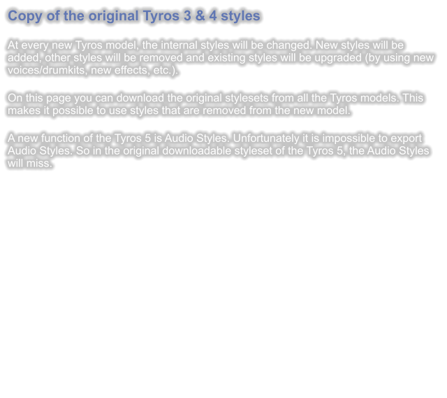 Copy of the original Tyros 3 & 4 styles  At every new Tyros model, the internal styles will be changed. New styles will be added, other styles will be removed and existing styles will be upgraded (by using new voices/drumkits, new effects, etc.).  On this page you can download the original stylesets from all the Tyros models. This makes it possible to use styles that are removed from the new model.  A new function of the Tyros 5 is Audio Styles. Unfortunately it is impossible to export Audio Styles. So in the original downloadable styleset of the Tyros 5, the Audio Styles will miss.